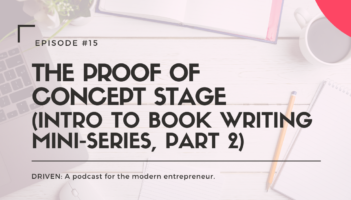 DRIVEN: A podcast for modern entrepreneurs. The Proof of Concept Stage (Intro to Book Writing Mini-Series, Part 2)