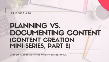 DRIVEN: A podcast for modern entrepreneurs. Planning vs. Documenting Content (Content Creation Mini-Series, Part 2)
