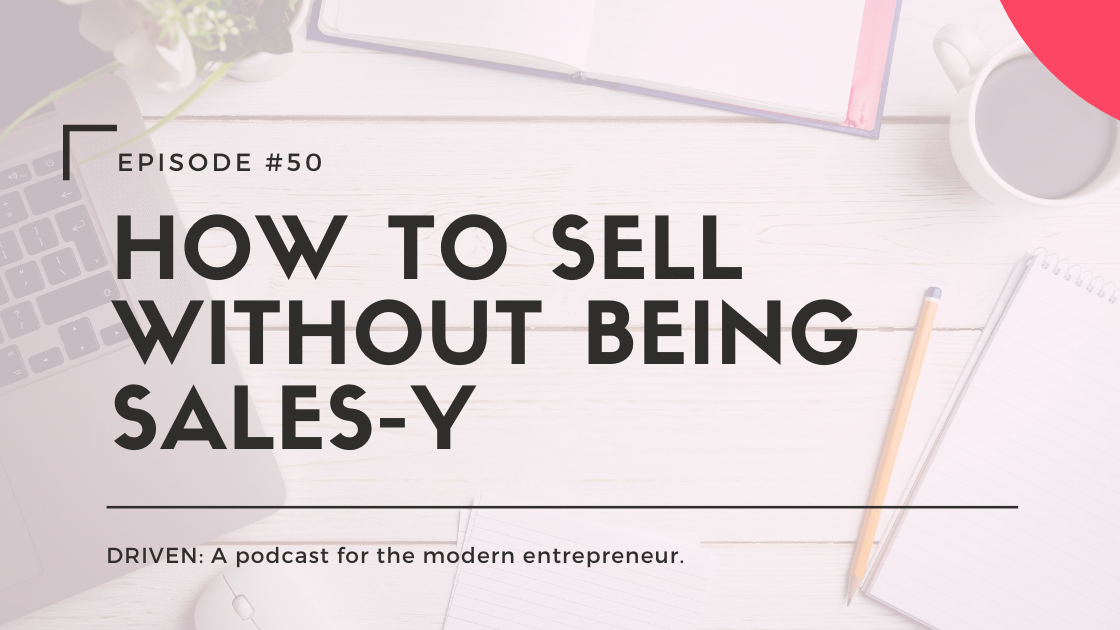 DRIVEN: A podcast for modern entrepreneurs. How to Sell without Being Sales-y.